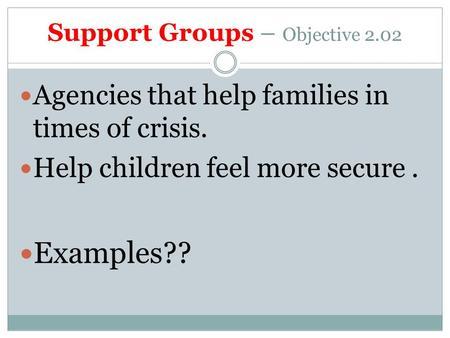 Support Groups – Objective 2.02 Agencies that help families in times of crisis. Help children feel more secure. Examples??