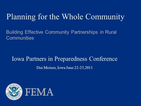 Planning for the Whole Community Building Effective Community Partnerships in Rural Communities Iowa Partners in Preparedness Conference Des Moines, Iowa.