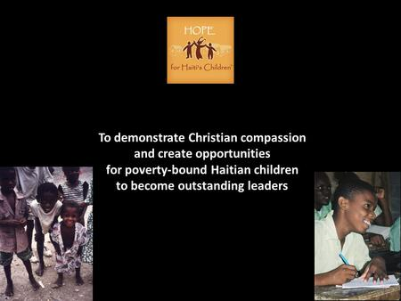Our Mission To demonstrate Christian compassion and create opportunities for poverty-bound Haitian children to become outstanding leaders.