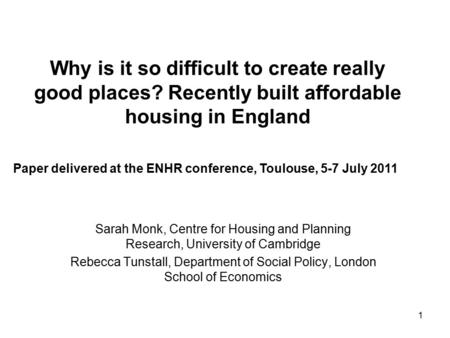 1 Why is it so difficult to create really good places? Recently built affordable housing in England Sarah Monk, Centre for Housing and Planning Research,