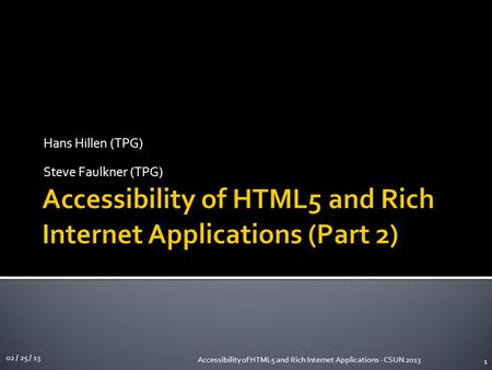 Hans Hillen (TPG) Steve Faulkner (TPG) 02 / 25 / 13 Accessibility of HTML5 and Rich Internet Applications - CSUN 2013 1.