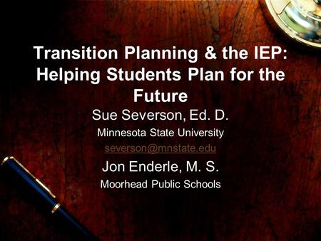 Transition Planning & the IEP: Helping Students Plan for the Future Sue Severson, Ed. D. Minnesota State University Jon Enderle, M.