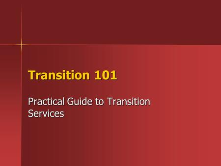 Transition 101 Practical Guide to Transition Services.