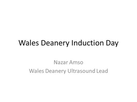 Wales Deanery Induction Day Nazar Amso Wales Deanery Ultrasound Lead.