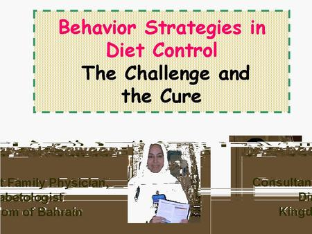 Behavior Strategies in Diet Control The Challenge and the Cure Dr Abeer Al Saweer Consultant Family Physician, Diabetologist Kingdom of Bahrain.