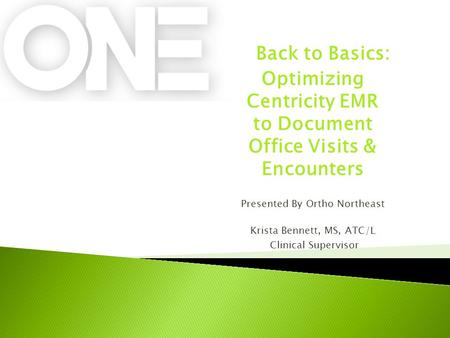 Back to Basics: Optimizing Centricity EMR to Document Office Visits & Encounters Presented By Ortho Northeast Krista Bennett, MS, ATC/L Clinical Supervisor.