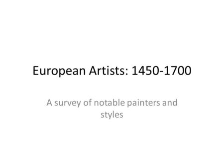 European Artists: 1450-1700 A survey of notable painters and styles.