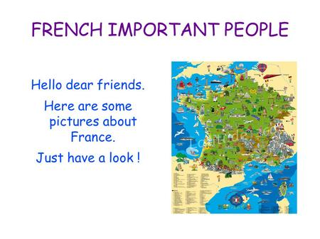 FRENCH IMPORTANT PEOPLE Hello dear friends. Here are some pictures about France. Just have a look !