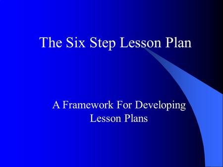 A Framework For Developing Lesson Plans The Six Step Lesson Plan.