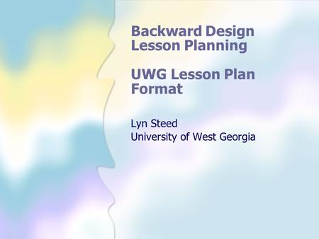 Backward Design Lesson Planning UWG Lesson Plan Format Lyn Steed University of West Georgia.