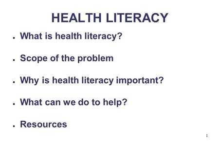 1 HEALTH LITERACY ● What is health literacy? ● Scope of the problem ● Why is health literacy important? ● What can we do to help? ● Resources.