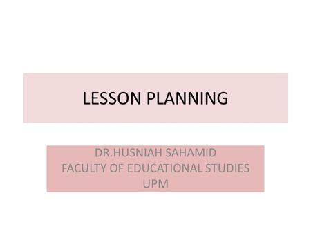 LESSON PLANNING DR.HUSNIAH SAHAMID FACULTY OF EDUCATIONAL STUDIES UPM.