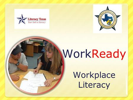 WorkReady Workplace Literacy. WorkReady! Literacy Texas and the South Texas Literacy Coalition announce the initiation of the WorkReady! Workplace literacy.