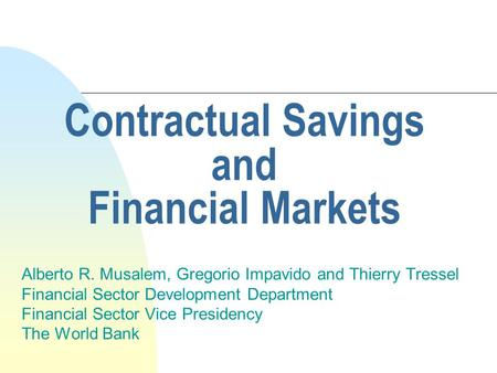 Contractual Savings and Financial Markets Alberto R. Musalem, Gregorio Impavido and Thierry Tressel Financial Sector Development Department Financial Sector.