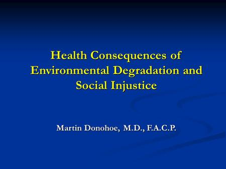 Health Consequences of Environmental Degradation <strong>and</strong> Social Injustice Martin Donohoe, M.D., F.A.C.P.