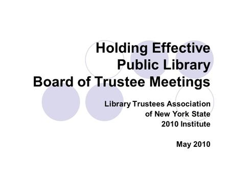 Holding Effective Public Library Board of Trustee Meetings Library Trustees Association of New York State 2010 Institute May 2010.
