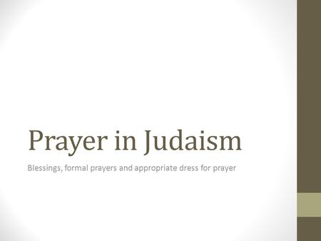 Prayer in Judaism Blessings, formal prayers and appropriate dress for prayer.