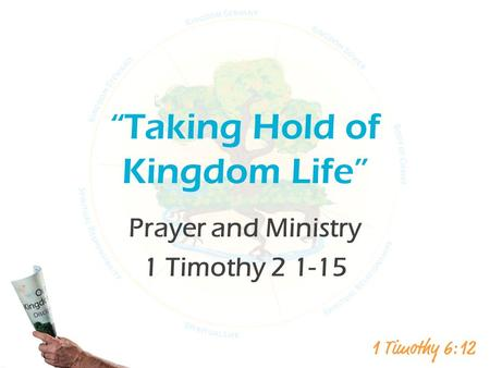 """Taking Hold of Kingdom Life"" Prayer and Ministry 1 Timothy 2 1-15."
