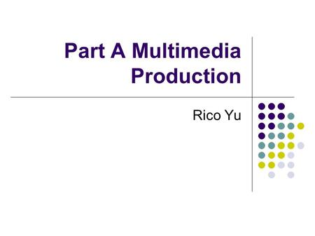 Part A Multimedia Production Rico Yu. Part A Multimedia Production Ch.1 Text Ch.2 Graphics Ch.3 Sound Ch.4 Animations Ch.5 Video.