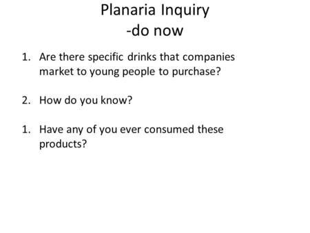 Planaria Inquiry -do now 1.Are there specific drinks that companies market to young people to purchase? 2.How do you know? 1.Have any of you ever consumed.