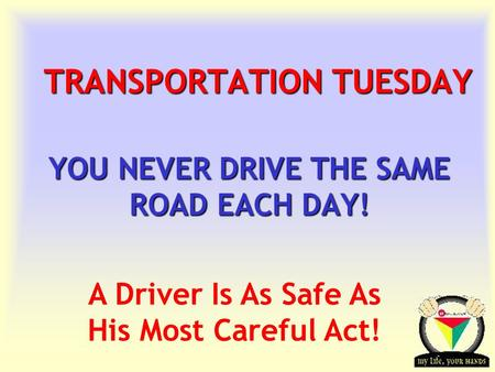 Transportation Tuesday TRANSPORTATION TUESDAY YOU NEVER DRIVE THE SAME ROAD EACH DAY! A Driver Is As Safe As His Most Careful Act!