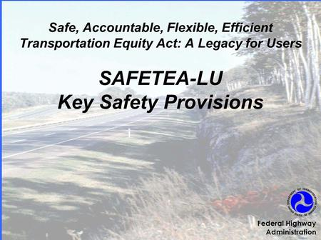 Safe, Accountable, Flexible, Efficient Transportation Equity Act: A Legacy for Users SAFETEA-LU Key Safety Provisions Federal Highway Administration.