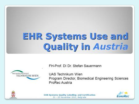 EHR Systems Use and Quality in EHR Systems Use and Quality in Austria EHR Systems Quality Labelling and Certification 21 - 22 November 2011, Belgrade FH-Prof.