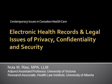 Contemporary Issues in Canadian Health Care Nola M. Ries, MPA, LLM Adjunct Assistant Professor, University of Victoria Research Associate, Health Law Institute,