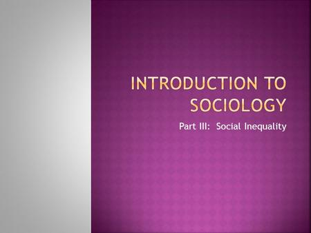 Part III: Social Inequality.  Stratification is the division of society into classes that have unequal amounts of wealth, power, and prestige. The members.