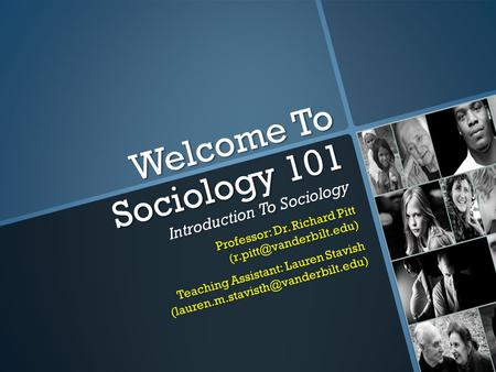 Welcome To Sociology 101 Introduction To Sociology Professor: Dr. Richard Pitt Teaching Assistant: Lauren Stavish