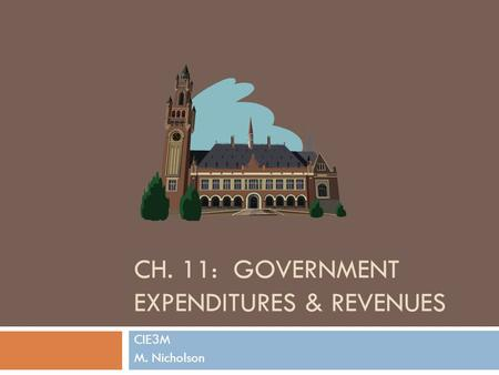 CH. 11: GOVERNMENT EXPENDITURES & REVENUES CIE3M M. Nicholson.