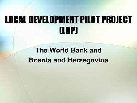 LOCAL DEVELOPMENT PILOT PROJECT (LDP) The World Bank and Bosnia and Herzegovina.