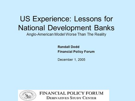 US Experience: Lessons for National Development <strong>Banks</strong> Anglo-American Model Worse Than The Reality Randall Dodd Financial Policy Forum December 1, 2005.