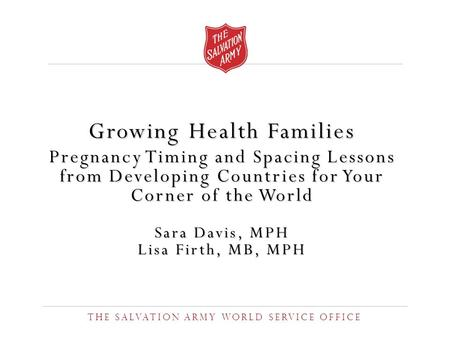 Growing Health <strong>Families</strong> Pregnancy Timing and Spacing Lessons from Developing Countries for Your Corner of the World Sara Davis, MPH Lisa Firth, MB, MPH.
