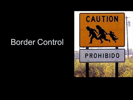 Border Control. Why Border Control? Before and after 9/11- border Security Policies –Illegal Immigration and Immigrant Responsibility Act (IIRAIRA) of.