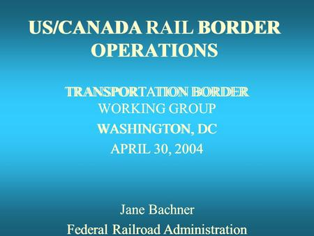 US/CANADA RAIL BORDER OPERATIONS TRANSPORTATION BORDER WORKING GROUP WASHINGTON, DC APRIL 30, 2004 Jane Bachner Federal Railroad Administration US/CANADA.