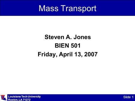 Louisiana Tech University Ruston, LA 71272 Slide 1 Mass Transport Steven A. Jones BIEN 501 Friday, April 13, 2007.