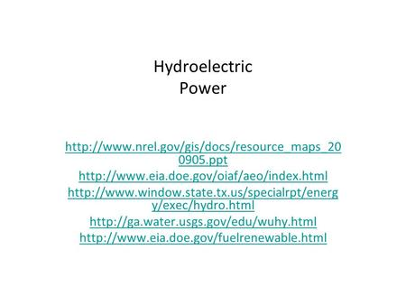 Hydroelectric Power http://www.nrel.gov/gis/docs/resource_maps_200905.ppt http://www.eia.doe.gov/oiaf/aeo/index.html http://www.window.state.tx.us/specialrpt/energy/exec/hydro.html.
