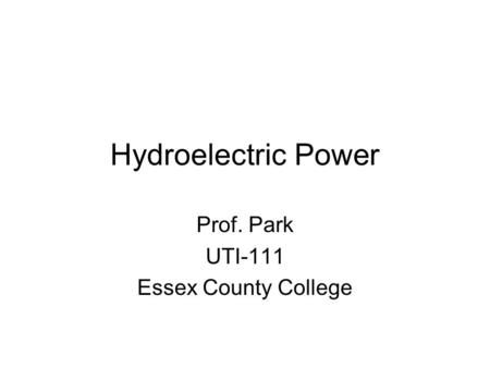 Hydroelectric Power Prof. Park UTI-111 Essex County College.