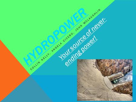 HYDROPOWER COLLIN KELLY, ANGELA CICERO, JOHN MCLAUGHLIN Your source of never- ending power!