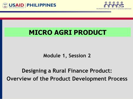Module 1, Session 2 Designing a Rural Finance Product: Overview of the Product Development Process MICRO AGRI PRODUCT.