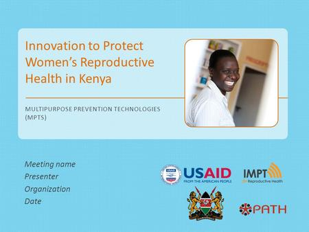 Innovation to Protect Women's Reproductive Health in Kenya MULTIPURPOSE PREVENTION TECHNOLOGIES (MPTS) Meeting name Presenter Organization Date.
