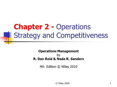 © Wiley 20101 Chapter 2 - Operations Strategy and Competitiveness Operations Management by R. Dan Reid & Nada R. Sanders 4th Edition © Wiley 2010.