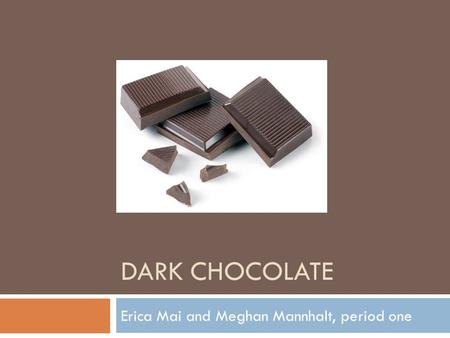 DARK CHOCOLATE Erica Mai and Meghan Mannhalt, period one.