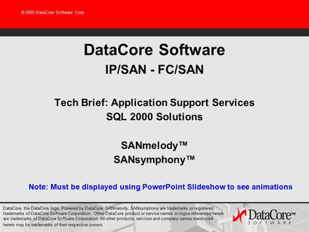© 2005 DataCore Software Corp DataCore Software IP/SAN - FC/SAN Tech Brief: Application Support Services SQL 2000 Solutions SANmelody™ SANsymphony™ Note: