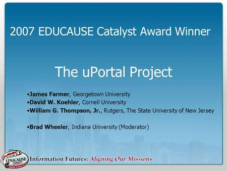 The uPortal Project James Farmer, Georgetown University David W. Koehler, Cornell University William G. Thompson, Jr., Rutgers, The State University of.