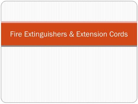 Fire Extinguishers & Extension Cords. Objectives Identify the different classes of fires on a worksheet with 100% accuracy. Identify the types of fire.