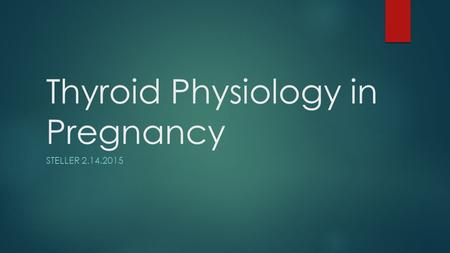 Thyroid Physiology in Pregnancy STELLER 2.14.2015.