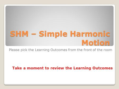 SHM – Simple Harmonic Motion Please pick the Learning Outcomes from the front of the room Take a moment to review the Learning Outcomes.
