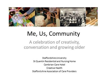 Me, Us, Community A celebration of creativity, conversation and growing older Staffordshire University St Quentin Residential and Nursing Home Cambrian.